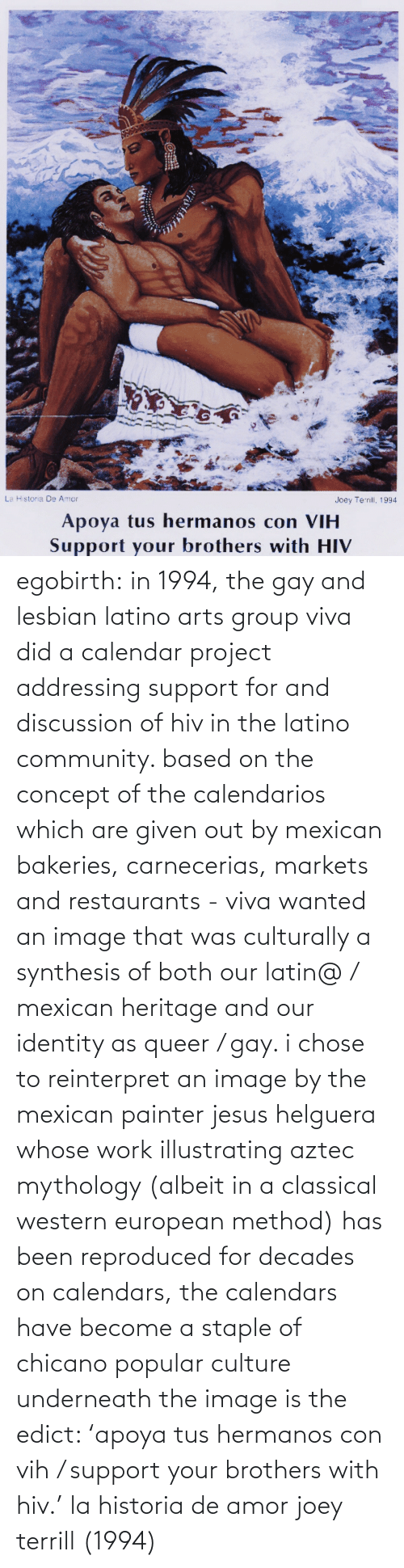synthesis: La Historia De Amor  Joey Terrill, 1994  Apoya tus hermanos con VIH  Support your brothers with HIV egobirth:  in 1994, the gay and lesbian latino arts group viva did a calendar project addressing support for and discussion of hiv in the latino community. based on the concept of the calendarios which are given out by mexican bakeries, carnecerias, markets and restaurants - viva wanted an image that was culturally a synthesis of both our latin@ / mexican heritage and our identity as queer / gay. i chose to reinterpret an image by the mexican painter jesus helguera whose work illustrating aztec mythology (albeit in a classical western european method) has been reproduced for decades on calendars, the calendars have become a staple of chicano popular culture   underneath the image is the edict: 'apoya tus hermanos con vih / support your brothers with hiv.'    la historia de amor joey terrill (1994)