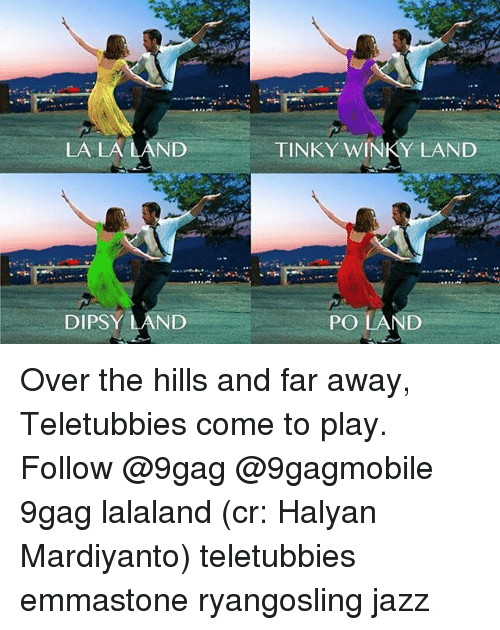 teletubby: LA LA LAND  DIPSY LAND  TINKY Y LAND  POLAND Over the hills and far away, Teletubbies come to play. Follow @9gag @9gagmobile 9gag lalaland (cr: Halyan Mardiyanto) teletubbies emmastone ryangosling jazz