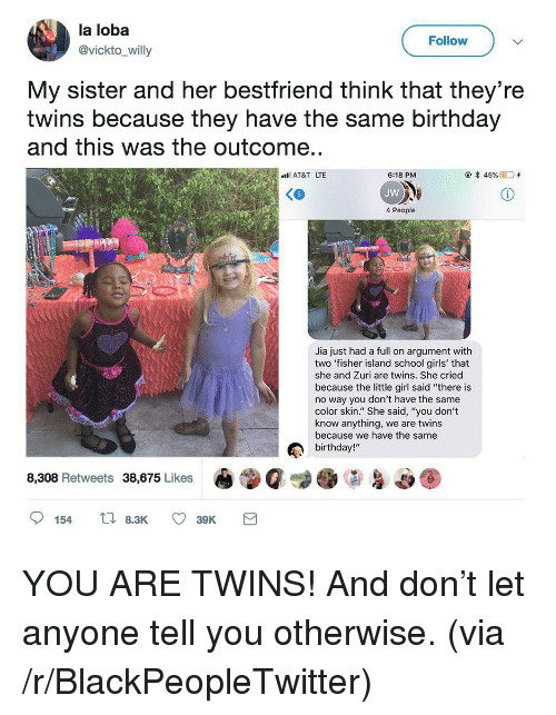 """Same Birthday: la loba  @vickto_willy  Follow  My sister and her bestfriend think that they're  twins because they have the same birthday  and this was the outcome..  AT&T LTE  @*45 %  D'+  6:18 PM  JW  4 People  Jia just had a full on argument with  two 'fisher island school girls' that  she and Zuri are twins. She cried  because the little girl said """"there is  no way you don't have the same  color skin."""" She said, """"you don't  know anything, we are twins  because we have the same  birthday!""""  8,308 Retweets 38,675 Likes <p>YOU ARE TWINS! And don&rsquo;t let anyone tell you otherwise. (via /r/BlackPeopleTwitter)</p>"""