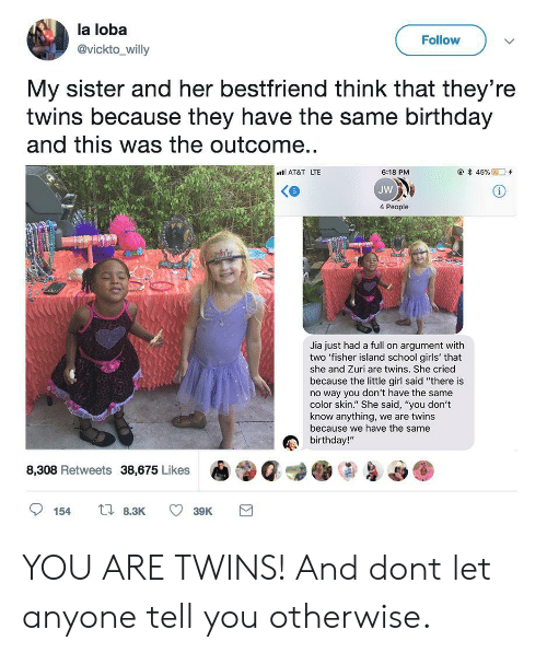 """Same Birthday: la loba  @vickto_willy  Follow  My sister and her bestfriend think that they're  twins because they have the same birthday  and this was the outcome..  AT&T LTE  @*45 %  D'+  6:18 PM  JW  4 People  Jia just had a full on argument with  two 'fisher island school girls' that  she and Zuri are twins. She cried  because the little girl said """"there is  no way you don't have the same  color skin."""" She said, """"you don't  know anything, we are twins  because we have the same  birthday!""""  8,308 Retweets 38,675 Likes YOU ARE TWINS! And dont let anyone tell you otherwise."""