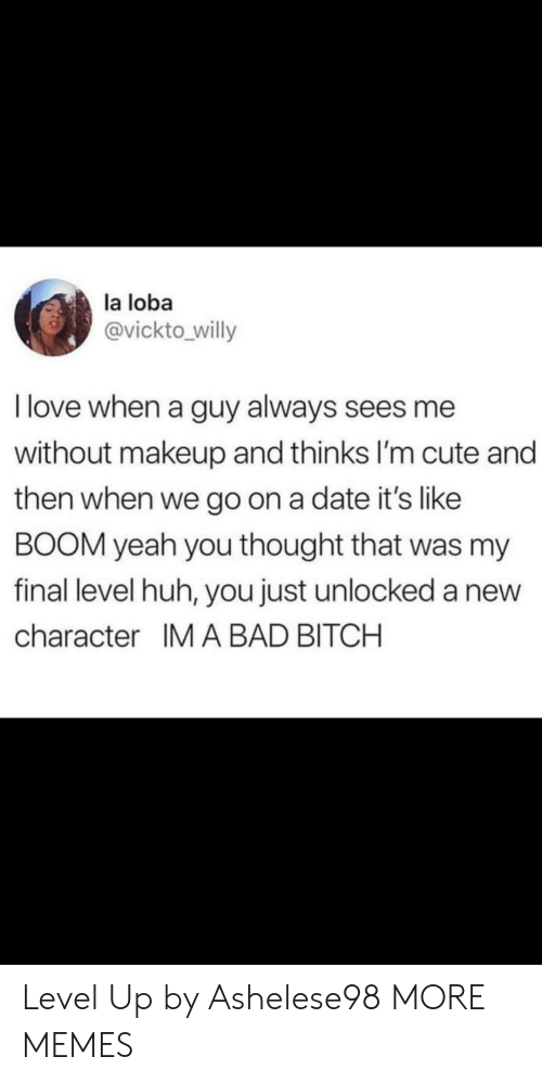 Bad, Bad Bitch, and Bitch: la loba  @vickto willy  I love when a guy always sees me  without makeup and thinks I'm cute and  then when we go on a date it's like  BOOM yeah you thought that was my  final level huh, you just unlocked a new  character IM A BAD BITCH Level Up by Ashelese98 MORE MEMES