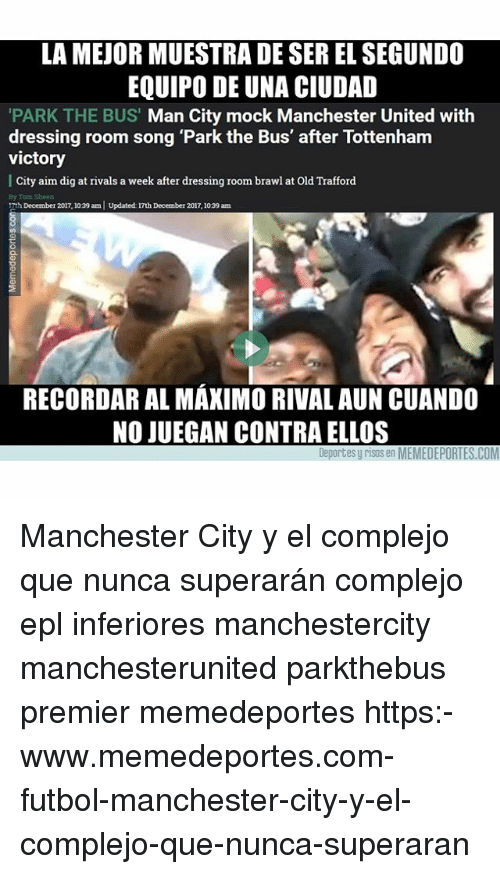 Memes, Manchester United, and Manchester City: LA MEJOR MUESTRA DE SER EL SEGUND0  EQUIPO DE UNA CIUDAD  PARK THE BUS' Man City mock Manchester United with  dressing room song 'Park the Bus' after Tottenham  victory  | City aim dig at rivals a week after dressing room brawl at Old Trafford  By Tom Sheen  TthDecember 2017,1039 am Updated: 17th December 2017, 1039 am  RECORDAR AL MAXIMO RIVAL AUN CUANDO  NO JUEGAN CONTRA ELLOS  Deportes y risas en MEMEDEPORTES.COM Manchester City y el complejo que nunca superarán complejo epl inferiores manchestercity manchesterunited parkthebus premier memedeportes https:-www.memedeportes.com-futbol-manchester-city-y-el-complejo-que-nunca-superaran