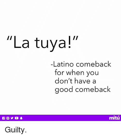 "Good Comeback: ""La tuya!  -Latino comeback  for when you  don't have a  good comeback  mitú Guilty."