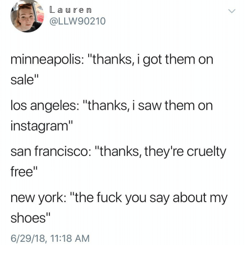 """Fuck You, Instagram, and New York: La u re m  OLLW90210  minneapolis: """"thanks, i got them on  sale""""  los angeles: """"thanks, i saw them on  instagram""""  san francisco: """"thanks, they're cruelty  free""""  new york: """"the fuck you say about my  shoes""""  6/29/18, 11:18 AM"""