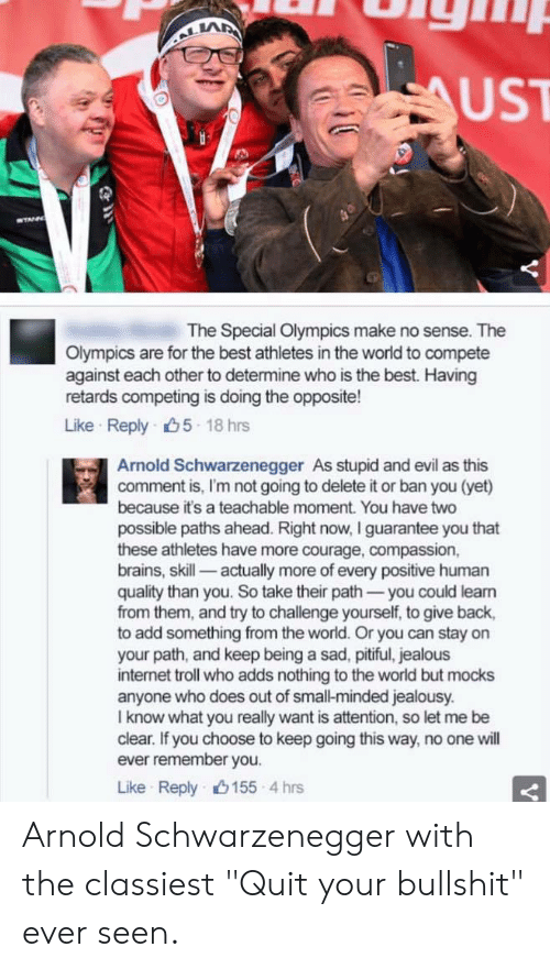 "internet troll: LA  UST  The Special Olympics make no sense. The  Olympics are for the best athletes in the world to compete  against each other to determine who is the best. Having  retards competing is doing the opposite!  Like Reply 5 18 hrs  Arnold Schwarzenegger As stupid and evil as this  comment is, I'm not going to delete it or ban you (yet)  because it's a teachable moment. You have two  possible paths ahead. Right now, I guarantee you that  these athletes have more courage, compassion,  brains, skill- actually more of every positive human  quality than you. So take their path-you could leam  from them, and try to challenge yourself, to give back,  to add something from the world. Or you can stay on  your path, and keep being a sad, pitiful, jealous  internet troll who adds nothing to the world but mocks  anyone who does out of small-minded jealousy.  I know what you really want is attention, so let me be  clear. If you choose to keep going this way, no one will  ever remember you.  Like Reply山155-4 hrs Arnold Schwarzenegger with the classiest ""Quit your bullshit"" ever seen."