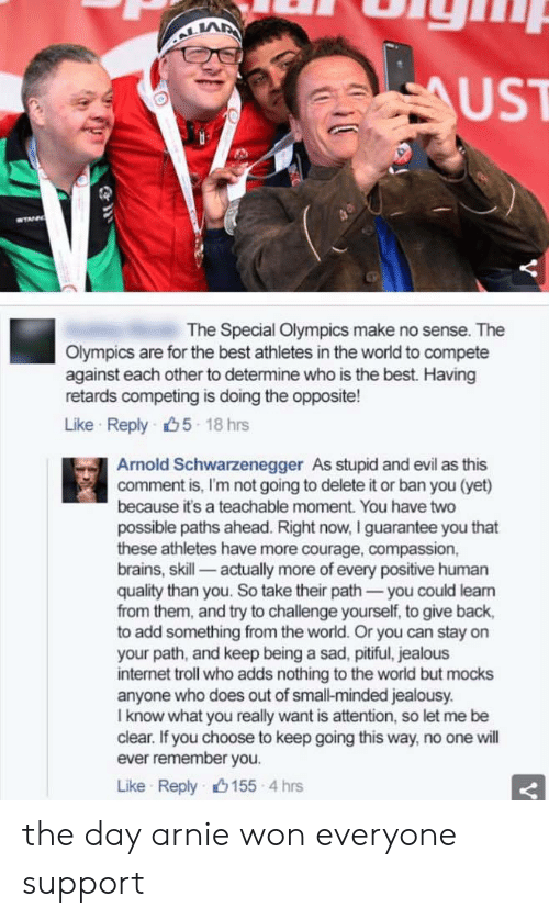 internet troll: LA  UST  The Special Olympics make no sense. The  Olympics are for the best athletes in the world to compete  against each other to determine who is the best. Having  retards competing is doing the opposite!  Like Reply 5 18 hrs  Arnold Schwarzenegger As stupid and evil as this  comment is, I'm not going to delete it or ban you (yet)  because it's a teachable moment. You have two  possible paths ahead. Right now, I guarantee you that  these athletes have more courage, compassion,  brains, skill- actually more of every positive human  quality than you. So take their path-you could leam  from them, and try to challenge yourself, to give back,  to add something from the world. Or you can stay on  your path, and keep being a sad, pitiful, jealous  internet troll who adds nothing to the world but mocks  anyone who does out of small-minded jealousy.  I know what you really want is attention, so let me be  clear. If you choose to keep going this way, no one will  ever remember you.  Like Reply山155-4 hrs the day arnie won everyone support