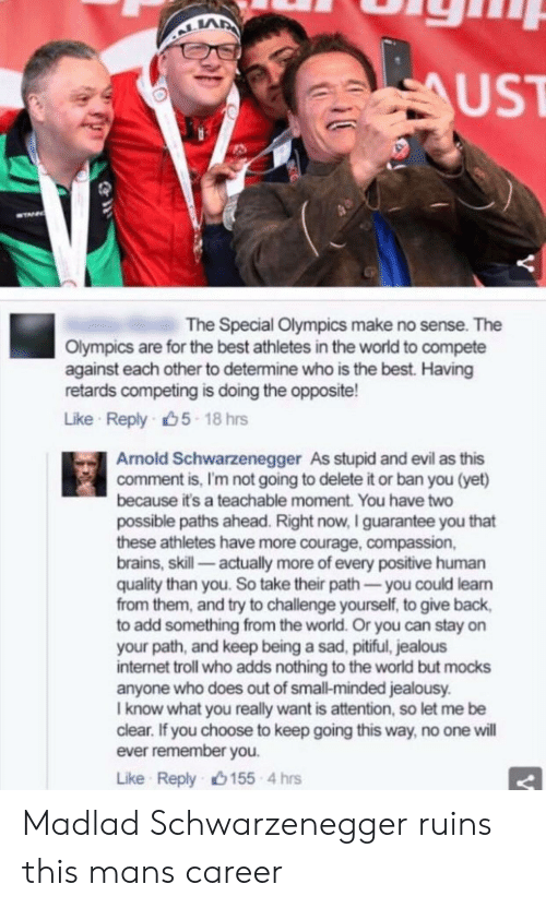 internet troll: LA  UST  The Special Olympics make no sense. The  Olympics are for the best athletes in the world to compete  against each other to determine who is the best. Having  retards competing is doing the opposite!  Like Reply 5 18 hns  Arnold Schwarzenegger As stupid and evil as this  comment is, I'm not going to delete it or ban you (yet)  because it's a teachable moment. You have two  possible paths ahead. Right now, I guarantee you that  these athletes have more courage, compassion,  brains, skill actually more of every positive human  quality than you. So take their path you could learn  from them, and try to challenge yourself, to give back,  to add something from the world. Or you can stay on  your path, and keep being a sad, pitiful, jealous  internet troll who adds nothing to the world but mocks  anyone who does out of small-minded jealousy  I know what you really want is attention, so let me be  clear. If you choose to keep going this way, no one will  ever remember you  Like Reply 155 4 hrs Madlad Schwarzenegger ruins this mans career