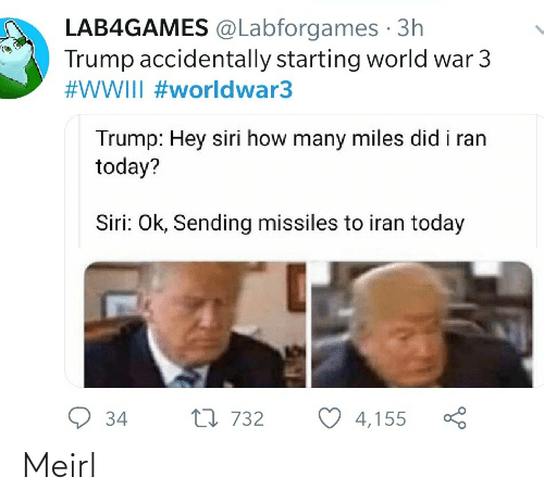 Trump: LAB4GAMES @Labforgames · 3h  Trump accidentally starting world war 3  #WWIII #worldwar3  Trump: Hey siri how many miles did i ran  today?  Siri: Ok, Sending missiles to iran today  9 34  27 732  4,155 Meirl