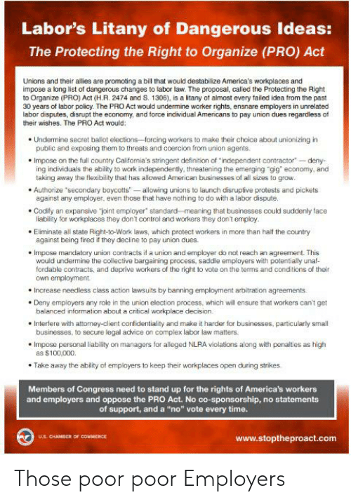 "Advice, Complex, and Control: Labor's Litany of Dangerous Ideas:  The Protecting the Right to Organize (PRO) Act  Unions and their allies are promoting a bill that would destabilize America's workplaces and  impose a long list of dangerous changes to labor law. The proposal, called the Protecting the Right  to Organize (PRO) Act (H.R. 2474 and S. 1306), is a litany of almost every failed idea from the past  30 years of labor policy. The PRO Act would undermine worker rights, ensnare employers in unrelated  labor disputes, disrupt the economy, and force individual Americans to pay union dues regardless of  their wishes. The PRO Act would:  Undermine secret ballot elections-forcing workers to make their choice about unionizing in  public and exposing them to threats and coercion from union agents.  Impose on the full country California's stringent definition of ""independent contractor deny  ing individuals the ability to work independently, threatening the emerging ""gig economy, and  taking away the flexibility that has allowed American businesses of all sizes to grow.  Authorize 'secondary boycotts"" -allowing unions to launch disruptive protests and pickets  against any employer, even those that have nothing to do with a labor dispute.  Codify an expansive ""pint employer standard-meaning that businesses could suddenly face  liability for workplaces they don't control and workers they don't employ  Eliminate all state Right-to-Work laws, which protect workers in more than halt the country  against being fired t they decline to pay union dues  Impose mandatory union contracts it a union and employer do not reach an agreement. This  would undermine the collective bargaining process, saddle employers with potentially unaf-  fordable contracts, and deprive workers of the right to vote on the terms and conditions of their  own employment  Increase needless class action lawsuits by banning employment arbitration agreements  Deny employers any role in the union election process, which will ensure that workers can't get  balanced information about a critical workplace decision  Interfere with attomey-client confidentiality and make it harder for businesses, particularly small  businesses, to secure legal advice on complex labor law matters  Impose personal liability on managers for alleged NLRA violations along with penalties as high  as $100,000  Take away the ability of employers to keep their workplaces open during strikes  Members of Congress need to stand up for the rights of America's workers  and employers and oppose the PRO Act. No co-sponsorship, no statements  of support, and a ""no"" vote every time.  U.S. CHAMBER OF COMMERCE  www.stoptheproact.com Those poor poor Employers"