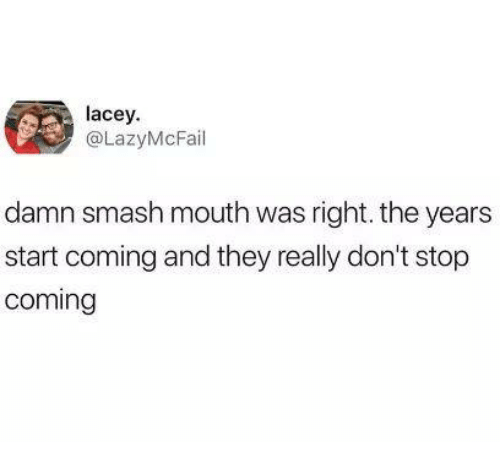 Dank, Smashing, and Smash Mouth: lacey  @LazyMcFail  damn smash mouth was right. the years  start coming and they really don't stop  coming