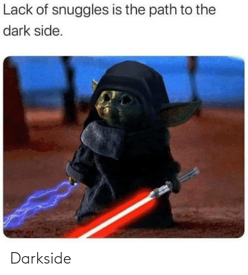 Path: Lack of snuggles is the path to the  dark side. Darkside