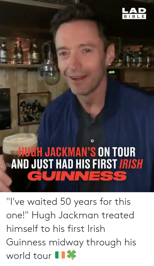 """guinness: LAD  BIBL E  HUGH JACKMAN'S ON TOUR  AND JUST HAD HIS FIRST IRISH  GUINNESS """"I've waited 50 years for this one!"""" Hugh Jackman treated himself to his first Irish Guinness midway through his world tour 🇮🇪🍀"""