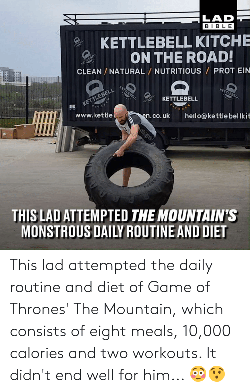 the mountain: LAD  BIBL E  KETTLEBELL KITCHE  ON THE ROAD  CLEAN /NATURAL NUTRITIOUS PROT EIN  없 KETTLEBELL  www.kettle  n.co.uk hello@kettlebellkit  THIS LAD ATTEMPTED THE MOUNTAIN'S  MONSTROUS DAILY ROUTINE AND DIET This lad attempted the daily routine and diet of Game of Thrones' The Mountain, which consists of eight meals, 10,000 calories and two workouts. It didn't end well for him... 😳😯