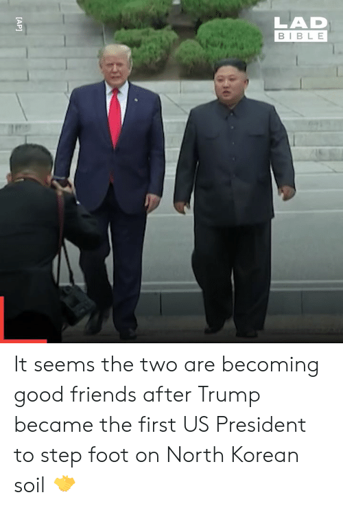us president: LAD  BIBLE  [AP] It seems the two are becoming good friends after Trump became the first US President to step foot on North Korean soil 🤝