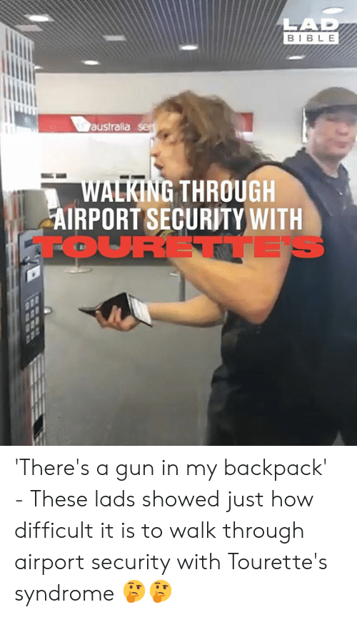 tourette's syndrome: LAD  BIBLE  australia ser  WALKING THROUGH  AIRPORT SECURITY WITH  FOURETTE 'There's a gun in my backpack' - These lads showed just how difficult it is to walk through airport security with Tourette's syndrome 🤔🤔