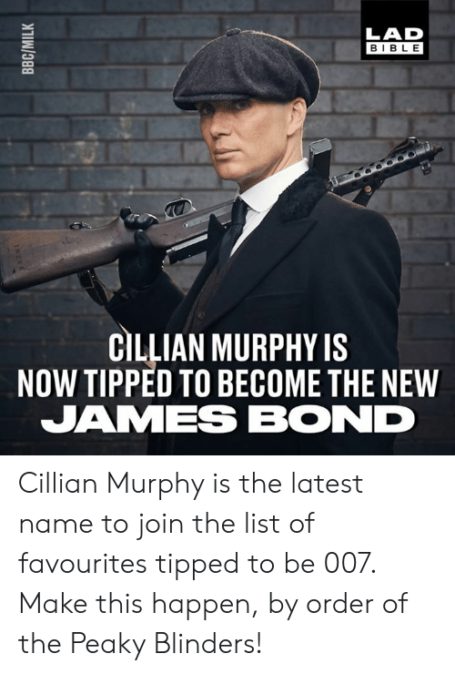 Dank, James Bond, and Bible: LAD  BIBLE  CILLIAN MURPHY IS  NOW TIPPED TO BECOME THE NEW  JAMES BOND Cillian Murphy is the latest name to join the list of favourites tipped to be 007. Make this happen, by order of the Peaky Blinders!