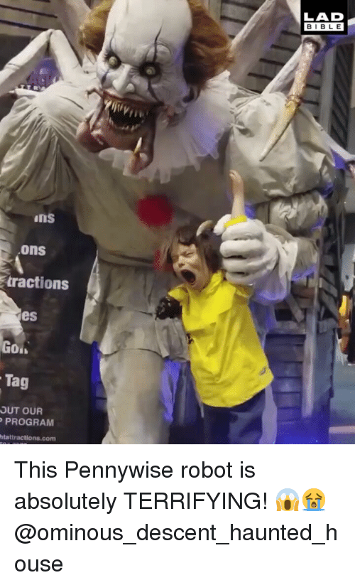 Memes, Bible, and House: LAD  BIBLE  iji,  ins  ons  tractions  es  Tag  OUT OUR  PROGRAM  htattractions.com This Pennywise robot is absolutely TERRIFYING! 😱😭 @ominous_descent_haunted_house