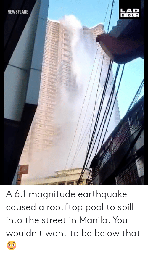 Earthquake: LAD  BIBLE  NEWSFLARE A 6.1 magnitude earthquake caused a rootftop pool to spill into the street in Manila. You wouldn't want to be below that 😳