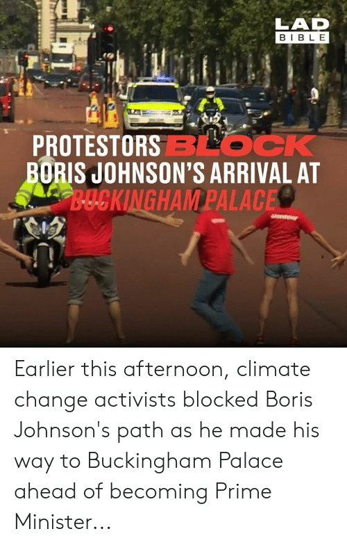 Arrival: LAD  BIBLE  PROTESTORSBLOCK  BORIS JOHNSON'S ARRIVAL AT  B-UCKINGHAM PALACE Earlier this afternoon, climate change activists blocked Boris Johnson's path as he made his way to Buckingham Palace ahead of becoming Prime Minister...