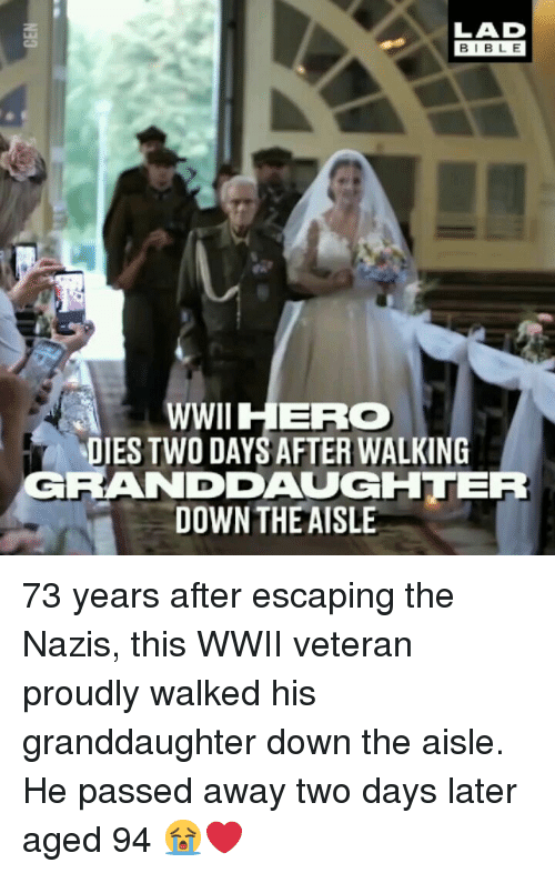 Memes, Bible, and Herc: LAD  BIBLE  WWII HERC  DIES TWO DAYS AFTER WALKING  RANDDAUGHTER  DOWN THEAISLE 73 years after escaping the Nazis, this WWII veteran proudly walked his granddaughter down the aisle. He passed away two days later aged 94 😭❤️