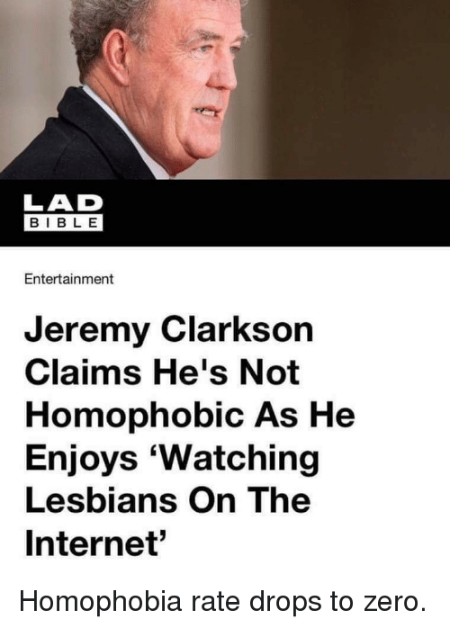 Internet, Jeremy Clarkson, and Lesbians: LAD  E 18  BIBLE  Entertainment  Jeremy Clarkson  Claims He's Not  Homophobic As He  Enjoys 'Watching  Lesbians On The  Internet' Homophobia rate drops to zero.