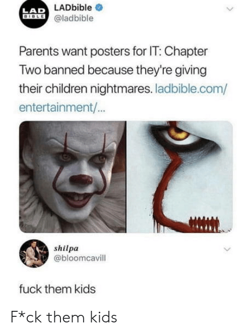 Children, Parents, and Fuck: LAD LADbible  @ladbible  Parents want posters for IT: Chapter  Two banned because they're giving  their children nightmares. ladbible.com/  entertainment/...  shilpa  @bloomcavill  fuck them kids F*ck them kids
