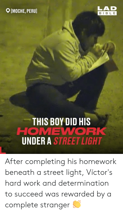 Dank, Work, and Bible: LAD  MOCHE, PERU]  BIBLE  THIS BOY DID HIS  HOMEWORK  UNDER A STREET LIGHT After completing his homework beneath a street light, Víctor's hard work and determination to succeed was rewarded by a complete stranger 👏