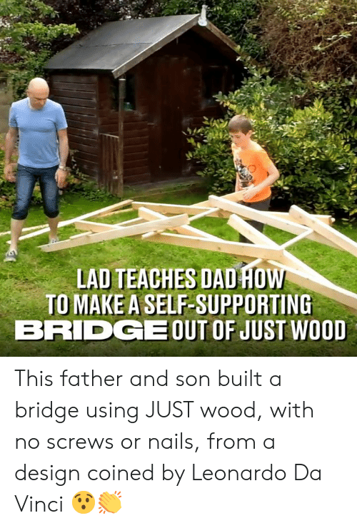 da vinci: LAD TEACHES DAD HO  TO MAKE A SELF-SUPPORTING  BRIDGEOUT OF JUST WOOD This father and son built a bridge using JUST wood, with no screws or nails, from a design coined by Leonardo Da Vinci 😯👏