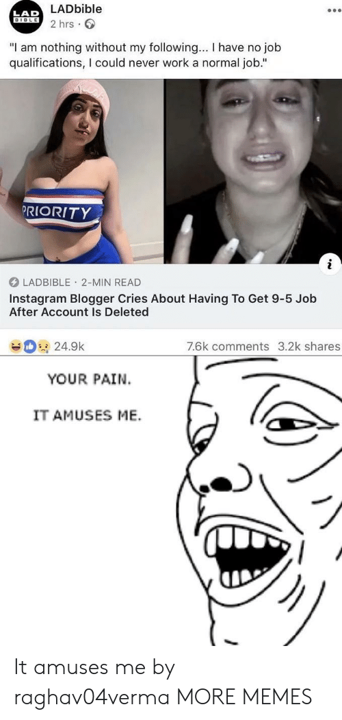 "lad: LADbible  2 hrs  LAD  BIBLE  ""I am nothing without my following... I have no job  qualifications, I could never work a normal job.""  PRIORITY  LADBIBLE 2-MIN READ  Instagram Blogger Cries About Having To Get 9-5 Job  After Account Is Deleted  7.6k comments 3.2k shares  24.9k  YOUR PAIN  IT AMUSES ME. It amuses me by raghav04verma MORE MEMES"