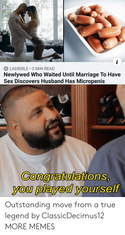 True Legend: LADBIBLE 3 MIN READ  Newlywed Who Waited Until Marriage To Have  Sex Discovers Husband Has Micropenis  GonaratulationS  you played yourself Outstanding move from a true legend by ClassicDecimus12 MORE MEMES