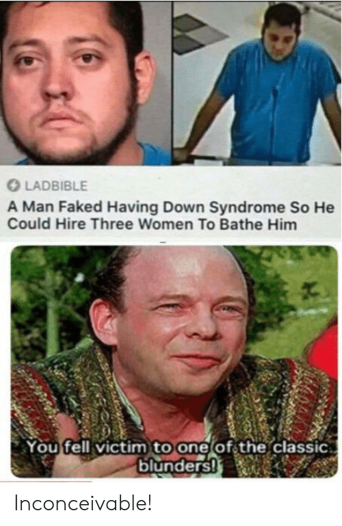 Down Syndrome, Women, and Him: LADBIBLE  A Man Faked Having Down Syndrome So He  Could Hire Three Women To Bathe Him  You fell victim to one of the classic.  blunders! Inconceivable!