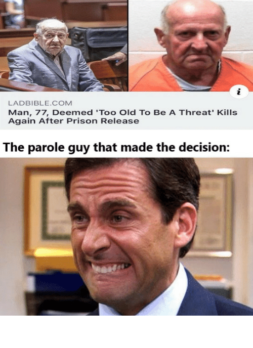 yikes: LADBIBLE.COM  Man, 77, Deemed 'Too Old To Be A Threat' Kills  Again After Prison Release  The parole guy that made the decision: Big yikes