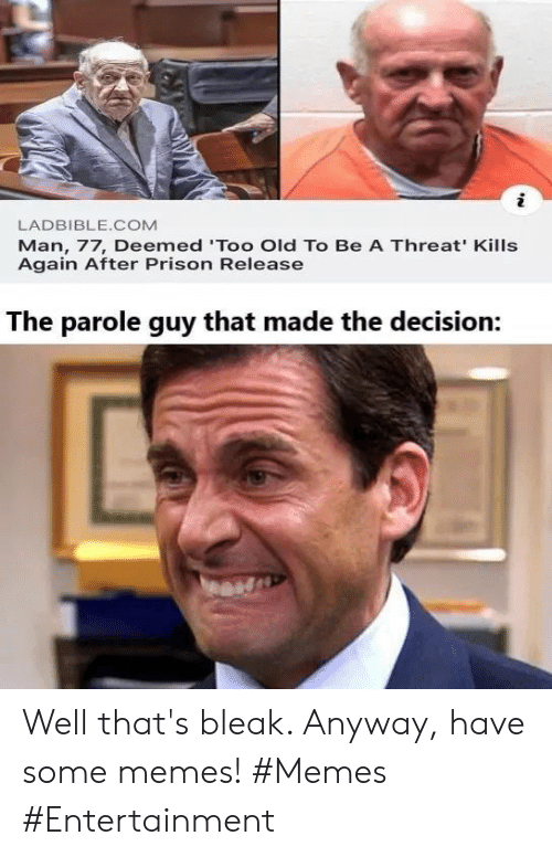 Well Thats: LADBIBLE.COM  Man, 77, Deemed 'Too Old To Be A Threat' Kills  Again After Prison Release  The parole guy that made the decision: Well that's bleak. Anyway, have some memes! #Memes #Entertainment