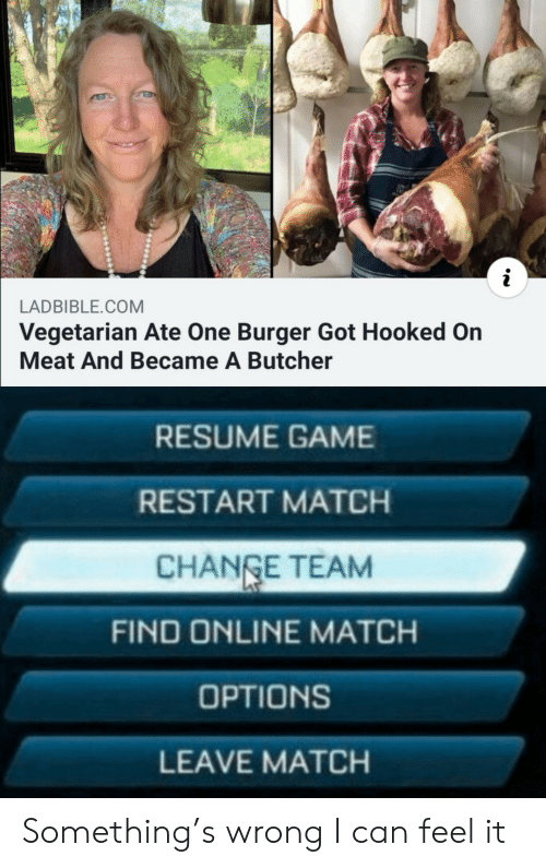 Vegetarian: LADBIBLE.COM  Vegetarian Ate One Burger Got Hooked On  Meat And Became A Butcher  RESUME GAME  RESTART MATCH  CHANGE TEAM  FIND ONLINE MATCH  OPTIONS  LEAVE MATCH Something's wrong I can feel it
