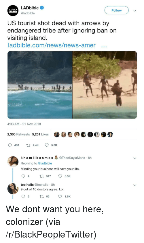 Tourist: LADbible  LAD  BIBL E  Follow  S@ladbible  US tourist shot dead with arrows by  endangered tribe after ignoring ban on  vIsiting island  ladbible.com/news/news-amer ..  4:33 AM- 21 Nov 2018  2,360 Retweets 5,251 Likes  kh amiikosmos & @TheeKaylaMarie 8h  Replying to @ladbible  Minding your business will save your life.  ta 517 5.5K  4  tee hails @teehails 8h  9 out of 10 doctors agree. Lol.  6 85 1.8K We dont want you here, colonizer (via /r/BlackPeopleTwitter)