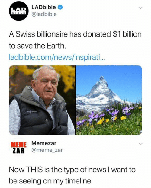 Swiss: LADbible  LAD  IBLEaladbible  A Swiss billionaire has donated $1 billion  to save the Earth.  ladbible.com/news/inspirati..  MEME Memezar  ZAR @meme_zar  Now THIS is the type of news l want to  be seeing on my timeline