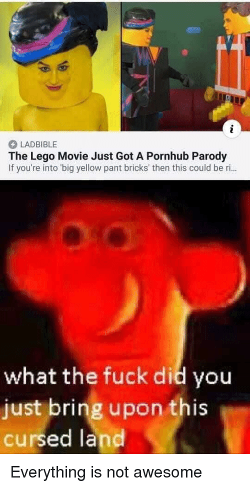Pant: LADBIBLE  The Lego Movie Just Got A Pornhub Parody  If you're into 'big yellow pant bricks' then this could be ri..  what the fuck did you  just bring upon this  cursed land Everything is not awesome