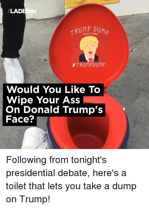 Ass, Dank, and Donald Trump: LADbible  TRUMP,DUMP  #TRUMP DUMP  Would You Like To  Wipe Your Ass  On Donald Trump's  Face? Following from tonight's presidential debate, here's a toilet that lets you take a dump on Trump!