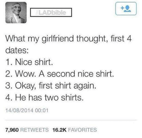 Dank, Wow, and Okay: LADbible  What my girlfriend thought, first 4  dates:  1. Nice shirt.  2. Wow. A second nice shirt.  3. Okay, first shirt again.  4. He has two shirts.  14/08/2014 00:01  7,960 RETWEETS 16.2K FAVORITES