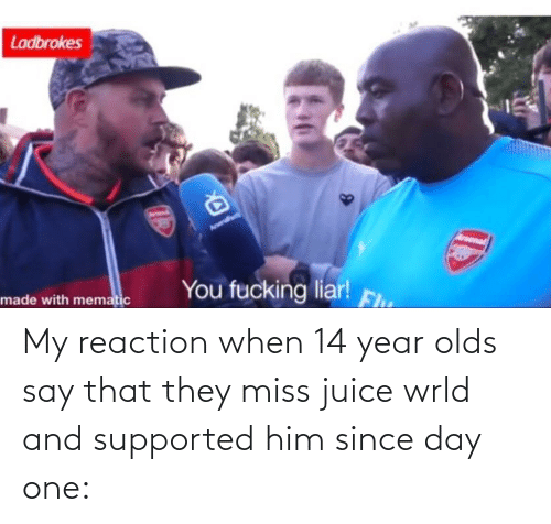 Arsenal, Fucking, and Juice: Ladbrokes  Arsenal  You fucking liar!  Fh  made with mematic My reaction when 14 year olds say that they miss juice wrld and supported him since day one: