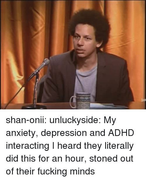 Fucking, Tumblr, and Adhd: ladi shan-onii: unluckyside: My anxiety, depression and ADHD interacting  I heard they literally did this for an hour, stoned out of their fucking minds