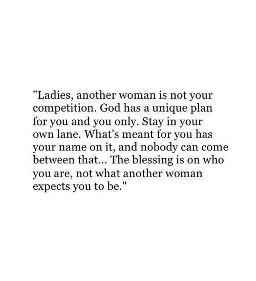 "God, Another, and Who: ""Ladies, another woman is not your  competition. God has a unique plan  for you and you only. Stay in your  own lane. What's meant for you has  your name on it, and nobody can come  between that... The blessing is on who  you are, not what another woman  expects you to be."""