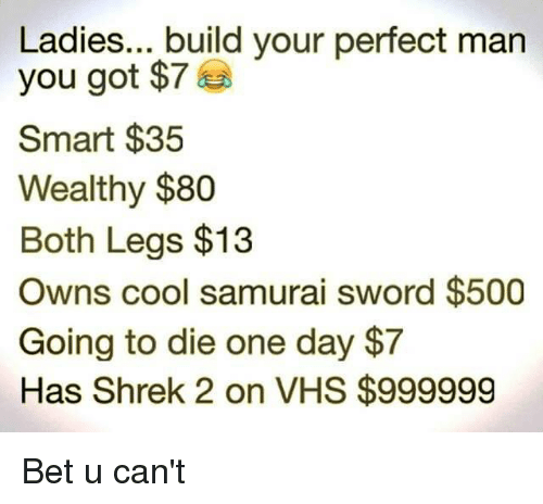 Shrekli: Ladies... build your perfect man  you got $7  Smart $35  Wealthy $80  Both Legs $13  Owns cool samurai sword $500  Going to die one day $7  Has Shrek 2 on VHS $999999 Bet u can't