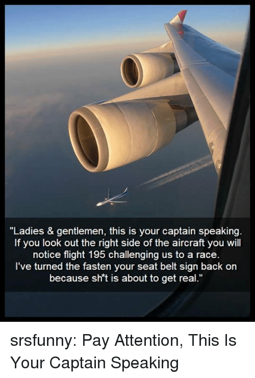 "Right Side: ""Ladies & gentlemen, this is your captain speakin  If you look out the right side of the aircraft you will  notice flight 195 challenging us to a race  I've turned the fasten your seat belt sign back on  because sh't is about to get real."" srsfunny:  Pay Attention, This Is Your Captain Speaking"