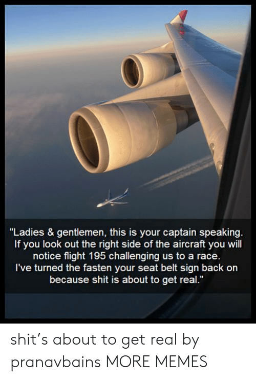 "Right Side: ""Ladies & gentlemen, this is your captain speaking.  If you look out the right side of the aircraft you will  notice flight 195 challenging us to a race.  I've turned the fasten your seat belt sign back on  because shit is about to get real."" shit's about to get real by pranavbains MORE MEMES"
