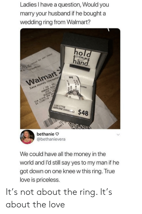 Save Money: Ladies have a question, Would you  marry your husband if he boughta  wedding ring from Walmart?  an  Walmart  Save money. Live better  1/20 CTTW  NINE D$48  alnart  bethanie  @bethanievera  We could have all the money in thee  world and l'd still say yes to my man if he  got down on one knee w this ring. True  love is priceless. It's not about the ring. It's about the love