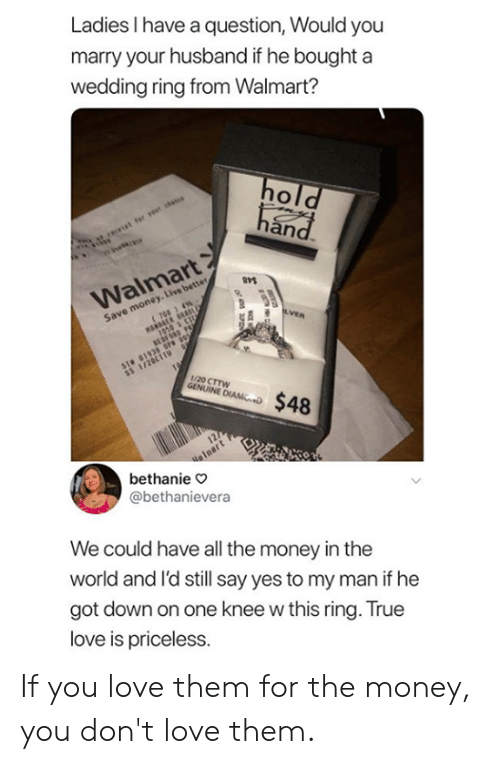 Save Money: Ladies I have a question, Would you  marry your husband if he bought a  wedding ring from Walmart?  an  Walmart  Save money. Live better  1/20 CTTW  bethanie o  @bethanievera  We could have all the money in the  world and l'd still say yes to my man if he  got down on one knee w this ring. True  love is priceless. If you love them for the money, you don't love them.
