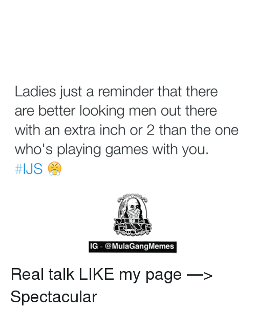 Better Look: Ladies just a reminder that there  are better looking men out there  with an extra inch or 2 than the one  who's playing games with you.  HIJS  IG @MulaGangMemes Real talk   LIKE my page —> Spectacular