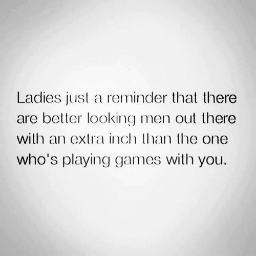 Better Look: Ladies just a reminder that there  are better looking men out there  with an extra inch than the one  who's playing games with you.