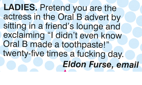 "Friends, Fucking, and Memes: LADIES. Pretend you are the  actress in the Oral B advert by  sitting in a friend's lounge and  exclaiming ""I didn't even know  Oral B made a toothpaste!""  twenty-five times a fucking day  15  Eldon Furse, email"
